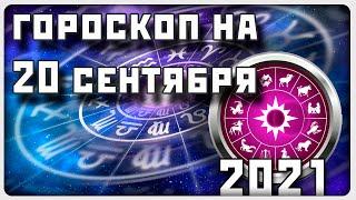 ГОРОСКОП НА 20 СЕНТЯБРЯ 2021 ГОДА / Отличный го...