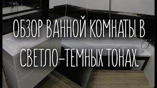 ОБЗОР ВАННОЙ КОМНАТЫ В СВЕТЛО-ТЕМНЫХ ТОНАХ.РАСЦЕНКИ КОМПАНИИ.