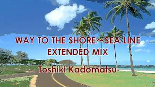 Toshiki Kadomatsu / WAY TO THE SHORE~SEA LINE -EXTENDED MIX-