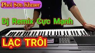 LẠC TRÔI (Phiên Bản Organ DJ Remix Cực Mạnh) Nhạc Sóng Khmer Phol Sơn