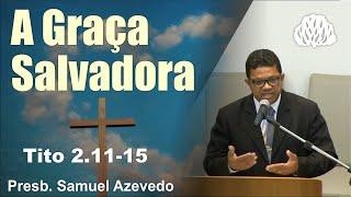 Tito 2.11-15 - A Graça Salvadora - Presb. Samuel Azevedo