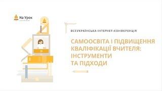 Всеукраїнська конференція: «Самоосвіта і підвищення кваліфікації вчителя: інструменти та підходи»