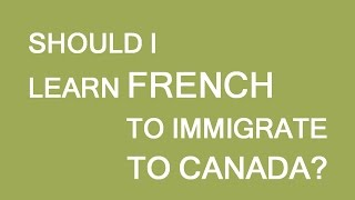 Should I learn French to immigrate to Canada?