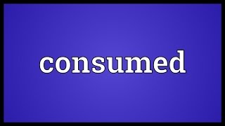 Consumed Meaning