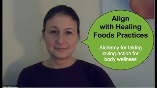 Align with Healing Foods Practices. Alchemy for taking loving action for body wellness