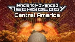 ANCIENT ADVANCED TECHNOLOGY In Central America - FEATURE