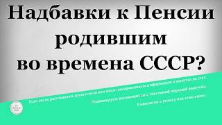 Надбавки к Пенсии родившим во времена СССР