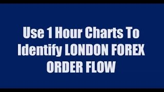 Use 1 Hour Charts To Identify LONDON FOREX ORDER FLOW