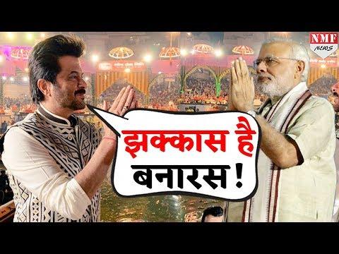 PM Modi के Banaras की Anil Kapoor ने की तारीफ