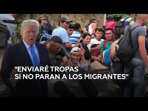 Trump amenaza con enviar tropas y cerrar la frontera si México no frena la avalancha de migrantes