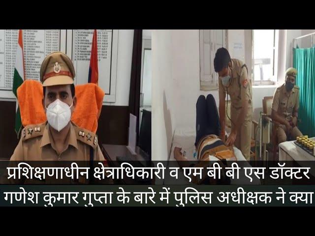 प्रशिक्षणाधीन क्षेत्राधिकारी व एम बी बी एस गणेश कुमार गुप्ता के बारे में पुलिस अधीक्षक ने क्या कहा