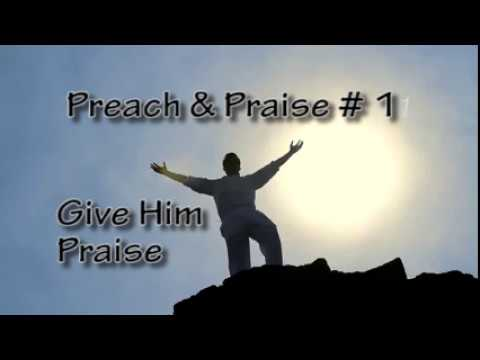 Preach and Prasie #1 Give Him Praise