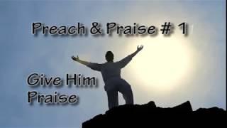 Preach and Prasie #1 Give Him Praise