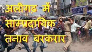 अलीगढ़ में साम्प्रदायिक तनाव बरकरार | Communal tension in Aligarh