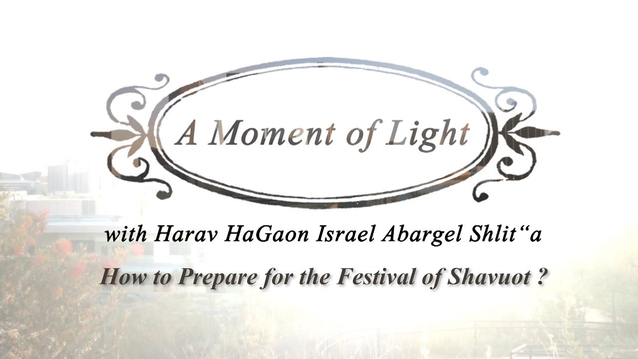 """A Moment of Light"" with Harav Israel Abargel Shlit""a - How to Prepare for the Festival of Shavuot?"