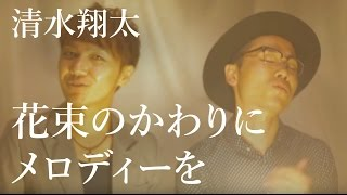 今週は清水翔太さんの「花束のかわりにメロディーを」をカバーさせてい...