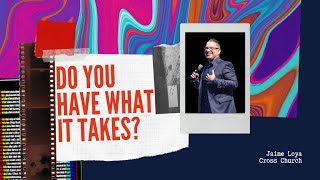 Do YOU Have What It TAKES? | Jaime Loya | Cross Church