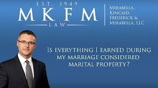 Mirabella, Kincaid, Frederick & Mirabella, LLC Video - Is Everything I Earned During My Marriage Considered Marital Property?