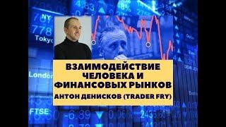 Взаимодействие человека и финансовых рынков (ведущий: Антон Денисков, aka трейдер Fry)