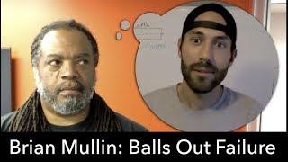 Brian Mullin: Balls Out Failure pt. 1