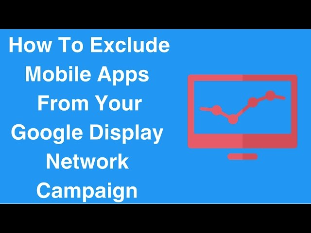 How To Exclude Mobile Apps From Your Google Display Network Campaign