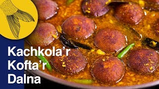 Kachkola'r Kofta'r Dalna—Raw Banana Kofta Curry—Plantain or Green Banana Curry Bengali Recipe