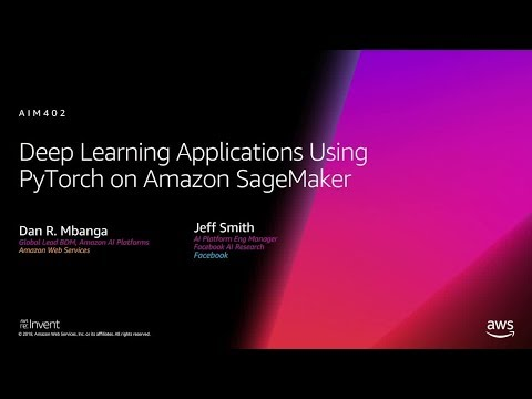 AWS re:Invent 2018: Deep Learning Applications Using PyTorch, Featuring  Facebook (AIM402-R)