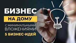 5 бизнес-идей МАЛОГО БИЗНЕСА НА ДОМУ с минимальными вложениями