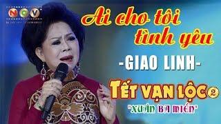 Ai Cho Tôi Tình Yêu - Giao Linh   Tết Vạn Lộc 2017
