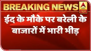 Lockdown Norms Flouted In Markets In Bareilly   ABP News