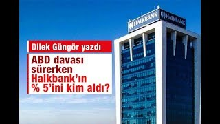 Dilek Güngör   ABD davası sürerken Halkbank'ın % 5'ini kim aldı