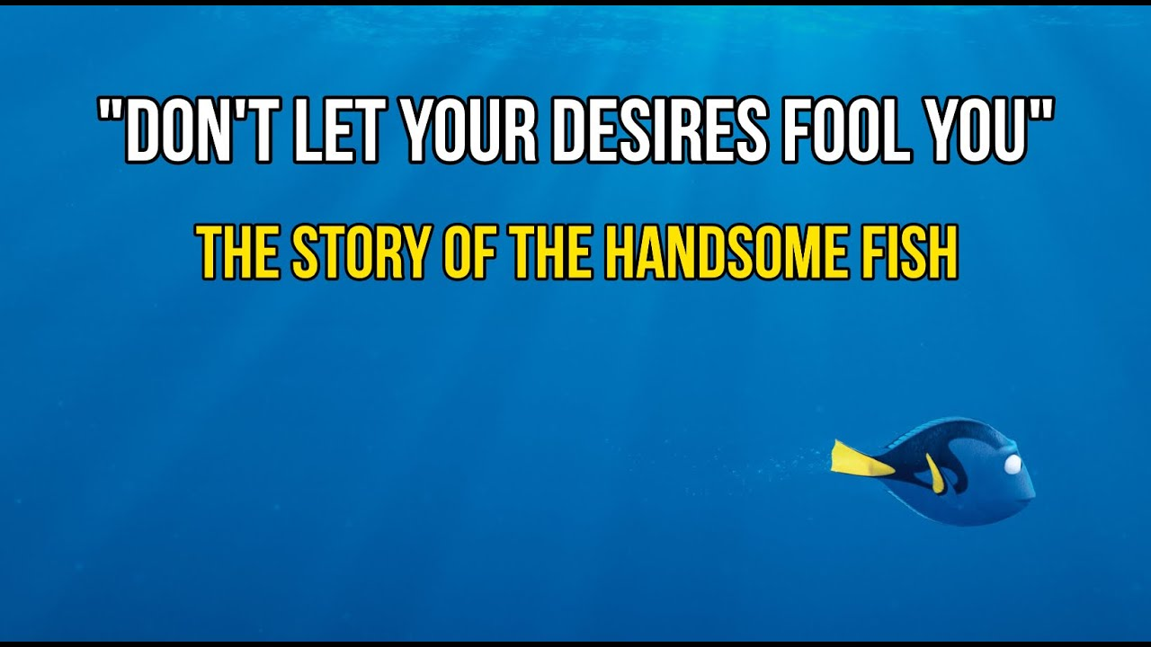 Blinded By His Own Desires - the story of the handsome fish