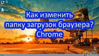 Как изменить папку загрузок браузера? Chrome