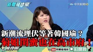 【精彩】新潮流埋伏等著韓國瑜? 陳美雅:菊姐閨蜜也在高市府!