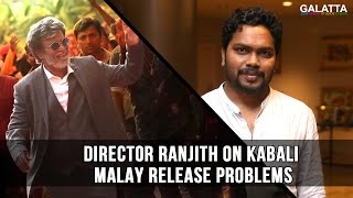 Director Ranjith on Kabali Malay release problems