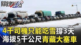 4千司機只能吃雪撐3天 海拔5000公尺的青藏大塞車!! 關鍵時刻 20171103-5 黃創夏 馬西屏 傅鶴齡