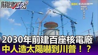 2030年前建100座核發電廠 中國「人造太陽」嚇到川普!?-關鍵精華