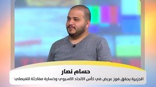 حسام نصار - الجزيرة يحقق فوز عريض في كأس الاتحاد الاسيوي وخسارة مفاجئة للفيصلي