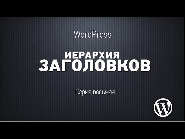 Основы WordPress. Серия восьмая. Что такое иерархия заголовков и зачем она нужна