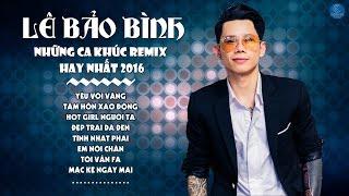 Liên Khúc Lê Bảo Bình Remix 2016 - LK Nhạc Trẻ Remix Hay Nhất của Lê Bảo Bình - Yêu Vội Vàng Remix