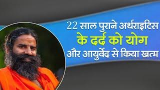 22 साल पुराने अर्थराइटिस के दर्द  को योग और आयुर्वेद से किया खत्म    Swami Ramdev