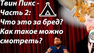 Твин Пикс - Часть 2: Что это за бред? Как такое можно смотреть?
