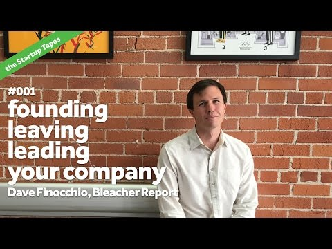 Founding, Leaving & Leading your Company, with Dave Finocchio (Bleacher Report) — Startup Tapes #001