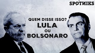 Who said that? Lula or Bolsonaro?