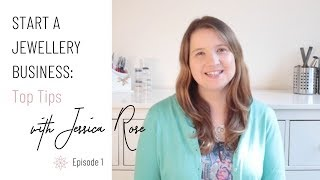 Starting a Jewellery Business -  Top Tips for your Jewelry Business with Jessica Rose (Part 1)