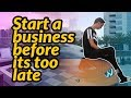 Start a BUSINESS before it's too LATE!