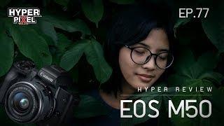 Canon EOS M50 พลังแห่งกล้องรุ่นเล็ก แต่ครบทุกการใช้งาน - HYPER REVIEW EP.77
