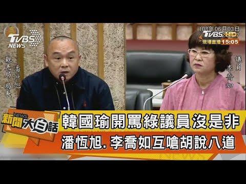【新聞大白話】韓國瑜開罵綠議員沒是非 潘恆旭、李喬如互嗆胡說八道
