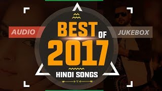 Best Of 2017 Hindi Songs | NEW YEAR 2018 SPECIAL | Top Bollywood Love Songs