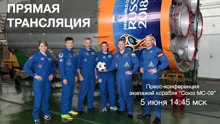 "Пресс-конференция экипажей ТПК ""Союз МС-09"""